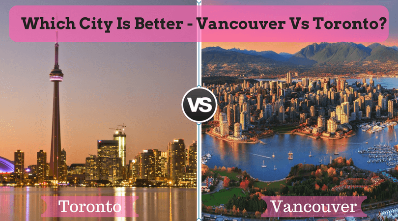 Which city is better – Vancouver Vs Toronto